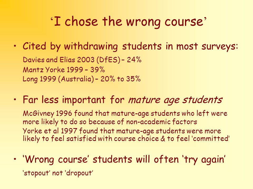 I chose the wrong course Cited by withdrawing students in most surveys: Davies and Elias 2003 (DfES) – 24% Mantz Yorke 1999 – 39% Long 1999 (Australia) – 20% to 35% Far less important for mature age students McGivney 1996 found that mature-age students who left were more likely to do so because of non-academic factors Yorke et al 1997 found that mature-age students were more likely to feel satisfied with course choice & to feel committed Wrong course students will often try again stopout not dropout