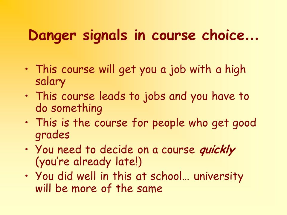 Danger signals in course choice … This course will get you a job with a high salary This course leads to jobs and you have to do something This is the course for people who get good grades You need to decide on a course quickly (youre already late!) You did well in this at school… university will be more of the same