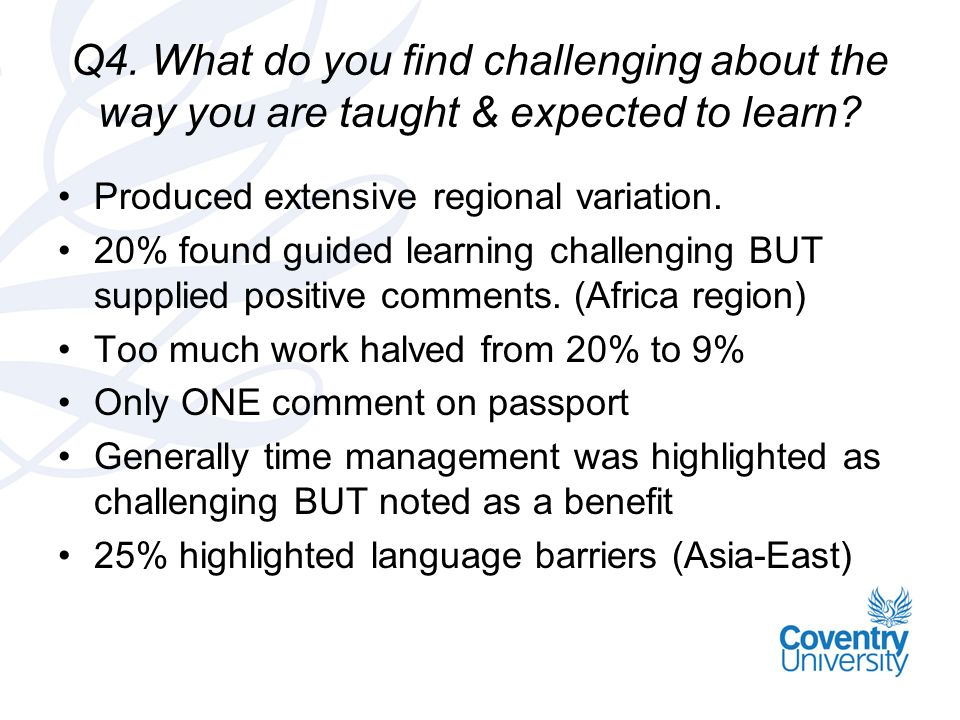 Q4. What do you find challenging about the way you are taught & expected to learn.