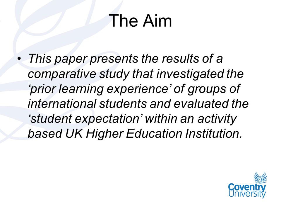 The Aim This paper presents the results of a comparative study that investigated the prior learning experience of groups of international students and evaluated the student expectation within an activity based UK Higher Education Institution.