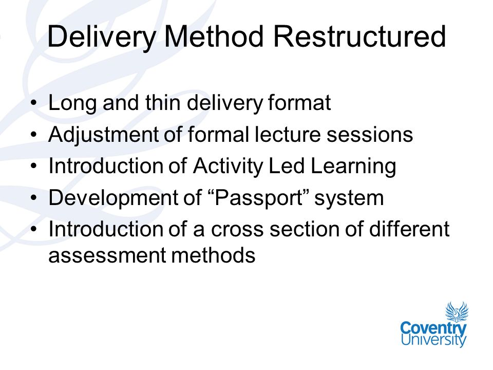 Delivery Method Restructured Long and thin delivery format Adjustment of formal lecture sessions Introduction of Activity Led Learning Development of Passport system Introduction of a cross section of different assessment methods