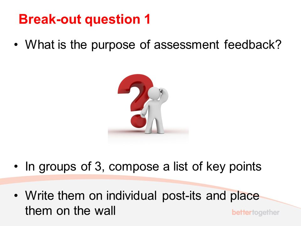 Break-out question 1 What is the purpose of assessment feedback.