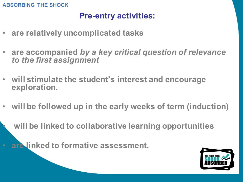 ABSORBING THE SHOCK Pre-entry activities: are relatively uncomplicated tasks are accompanied by a key critical question of relevance to the first assignment will stimulate the students interest and encourage exploration.
