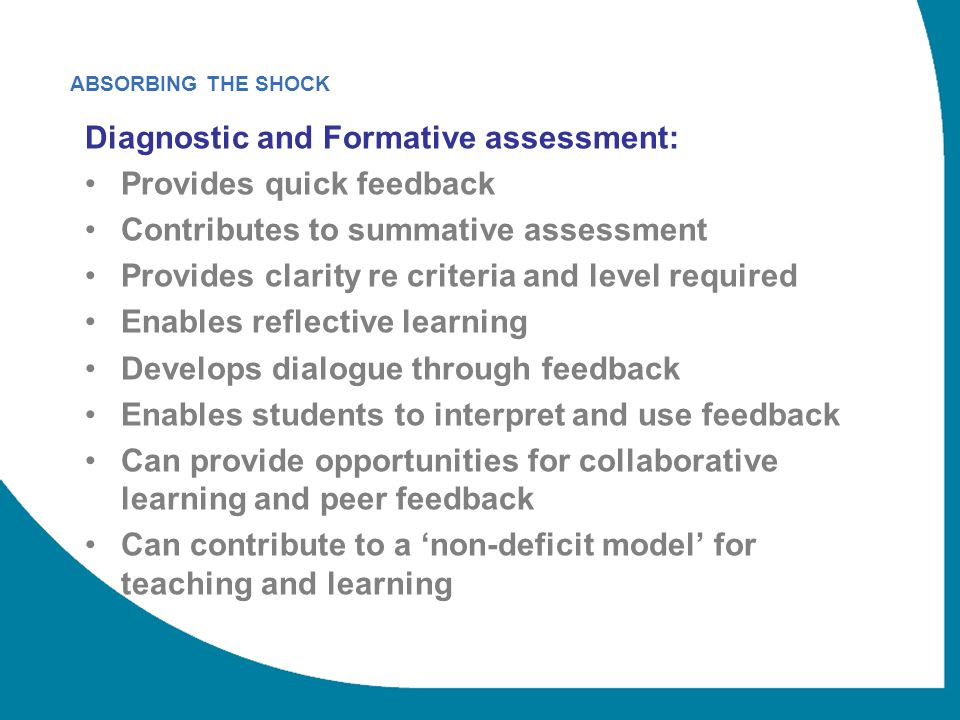 ABSORBING THE SHOCK Diagnostic and Formative assessment: Provides quick feedback Contributes to summative assessment Provides clarity re criteria and level required Enables reflective learning Develops dialogue through feedback Enables students to interpret and use feedback Can provide opportunities for collaborative learning and peer feedback Can contribute to a non-deficit model for teaching and learning