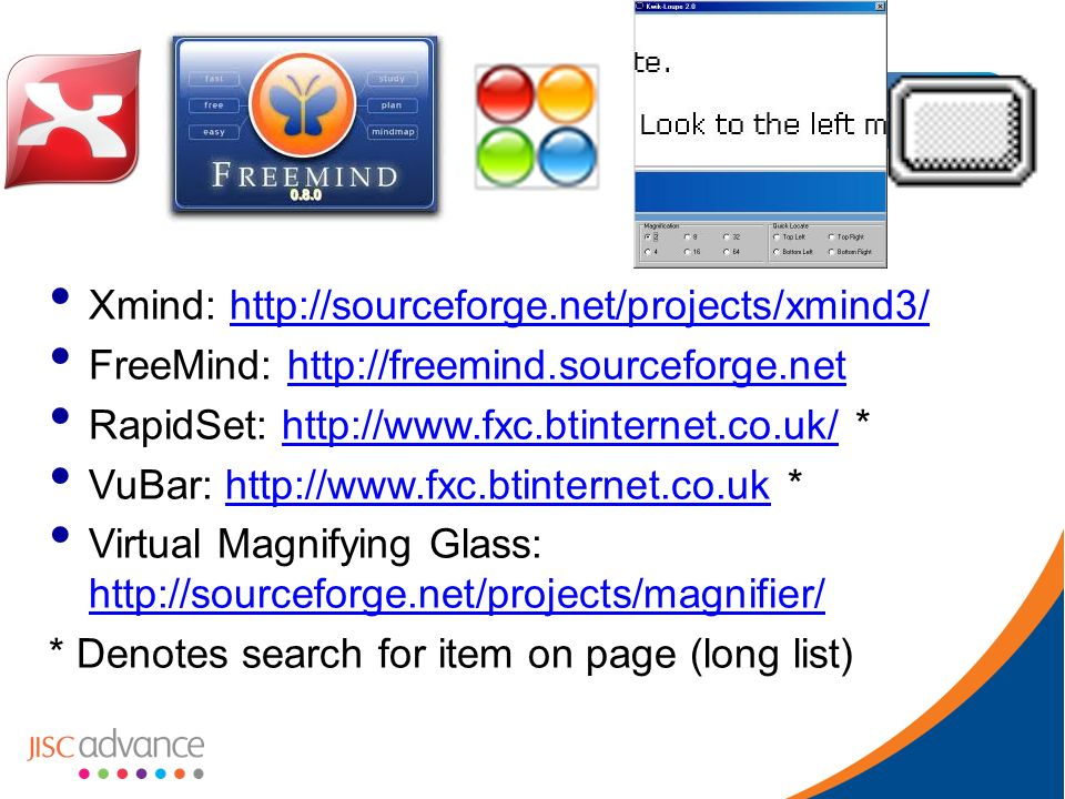 Xmind: http://sourceforge.net/projects/xmind3/http://sourceforge.net/projects/xmind3/ FreeMind: http://freemind.sourceforge.nethttp://freemind.sourceforge.net RapidSet: http://www.fxc.btinternet.co.uk/ *http://www.fxc.btinternet.co.uk/ VuBar: http://www.fxc.btinternet.co.uk *http://www.fxc.btinternet.co.uk Virtual Magnifying Glass: http://sourceforge.net/projects/magnifier/ http://sourceforge.net/projects/magnifier/ * Denotes search for item on page (long list)