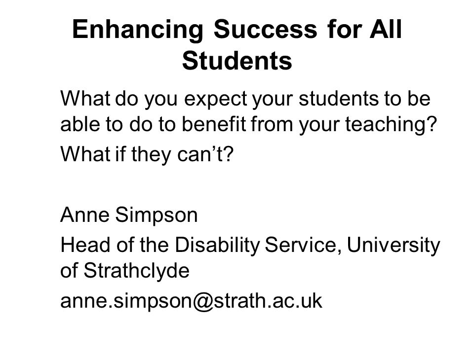 Enhancing Success for All Students What do you expect your students to be able to do to benefit from your teaching.