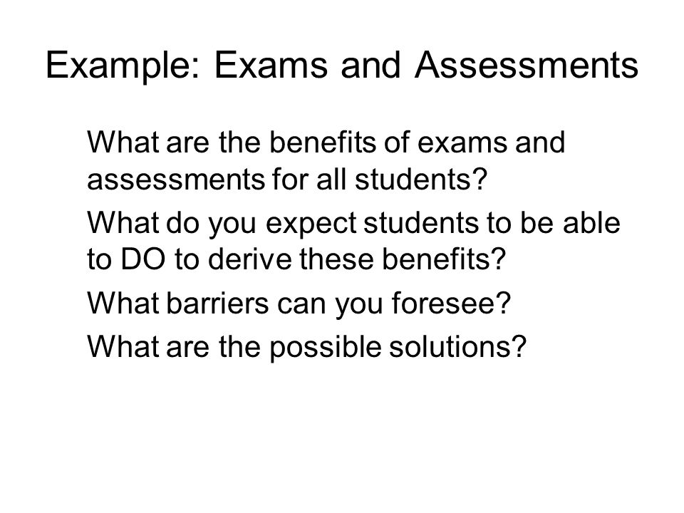 Example: Exams and Assessments What are the benefits of exams and assessments for all students.