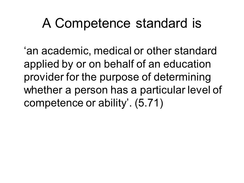 A Competence standard is an academic, medical or other standard applied by or on behalf of an education provider for the purpose of determining whether a person has a particular level of competence or ability.