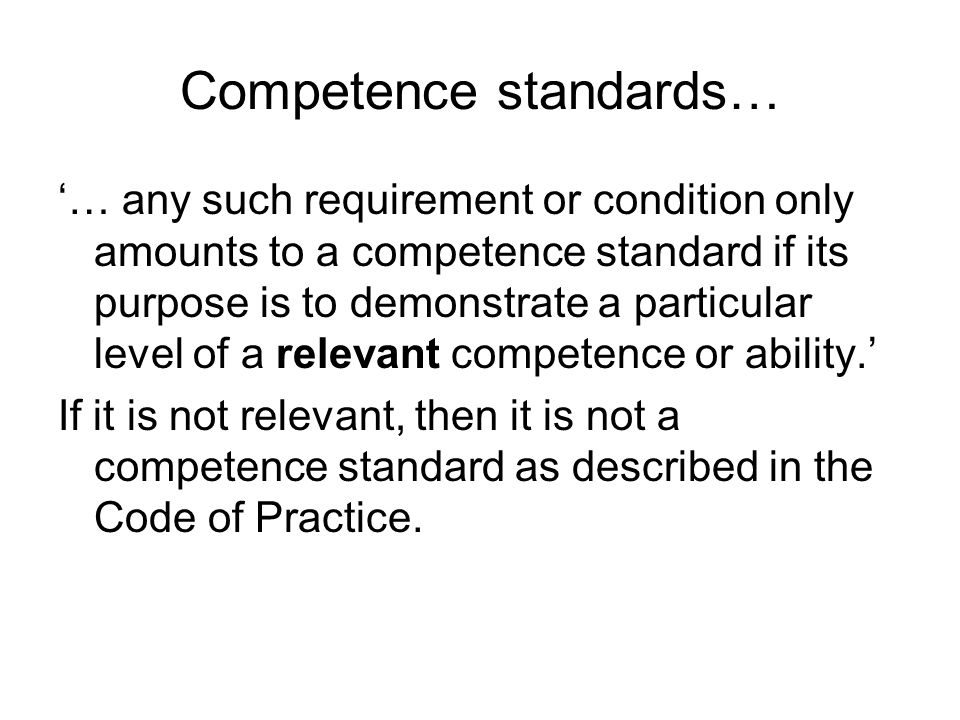 Competence standards… … any such requirement or condition only amounts to a competence standard if its purpose is to demonstrate a particular level of a relevant competence or ability.