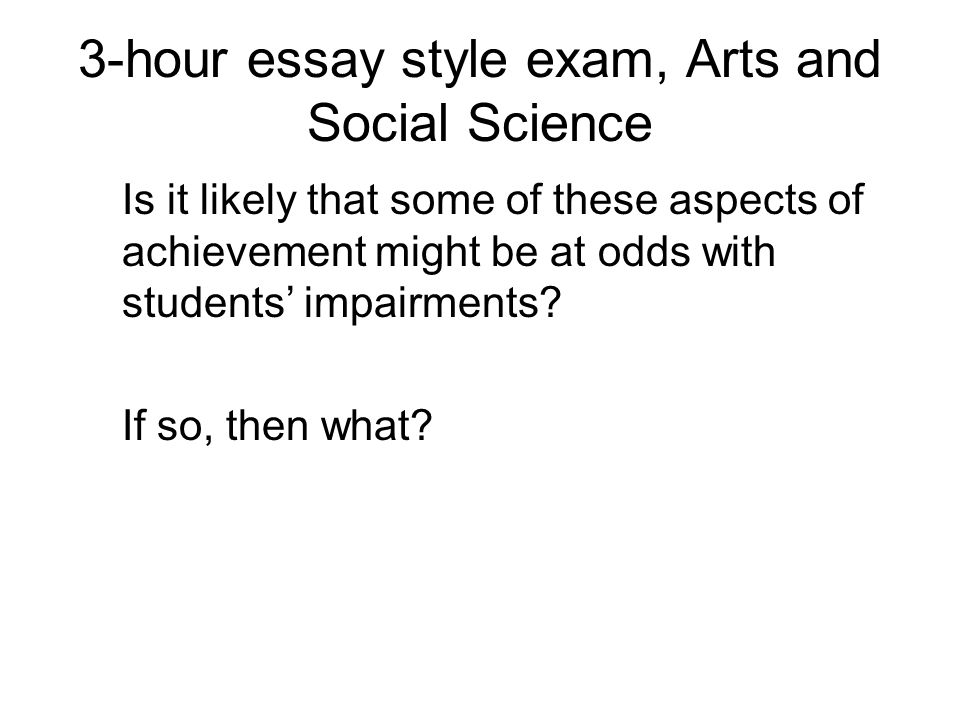3-hour essay style exam, Arts and Social Science Is it likely that some of these aspects of achievement might be at odds with students impairments.
