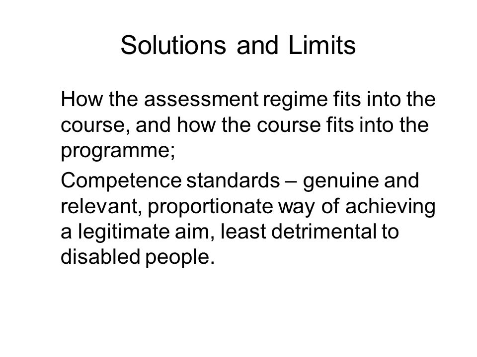 Solutions and Limits How the assessment regime fits into the course, and how the course fits into the programme; Competence standards – genuine and relevant, proportionate way of achieving a legitimate aim, least detrimental to disabled people.