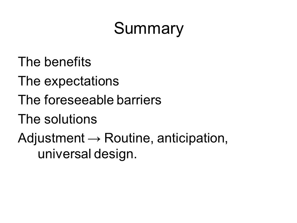 Summary The benefits The expectations The foreseeable barriers The solutions Adjustment Routine, anticipation, universal design.
