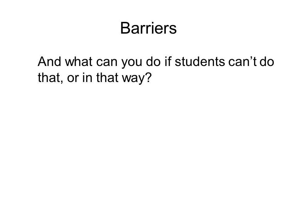 Barriers And what can you do if students cant do that, or in that way