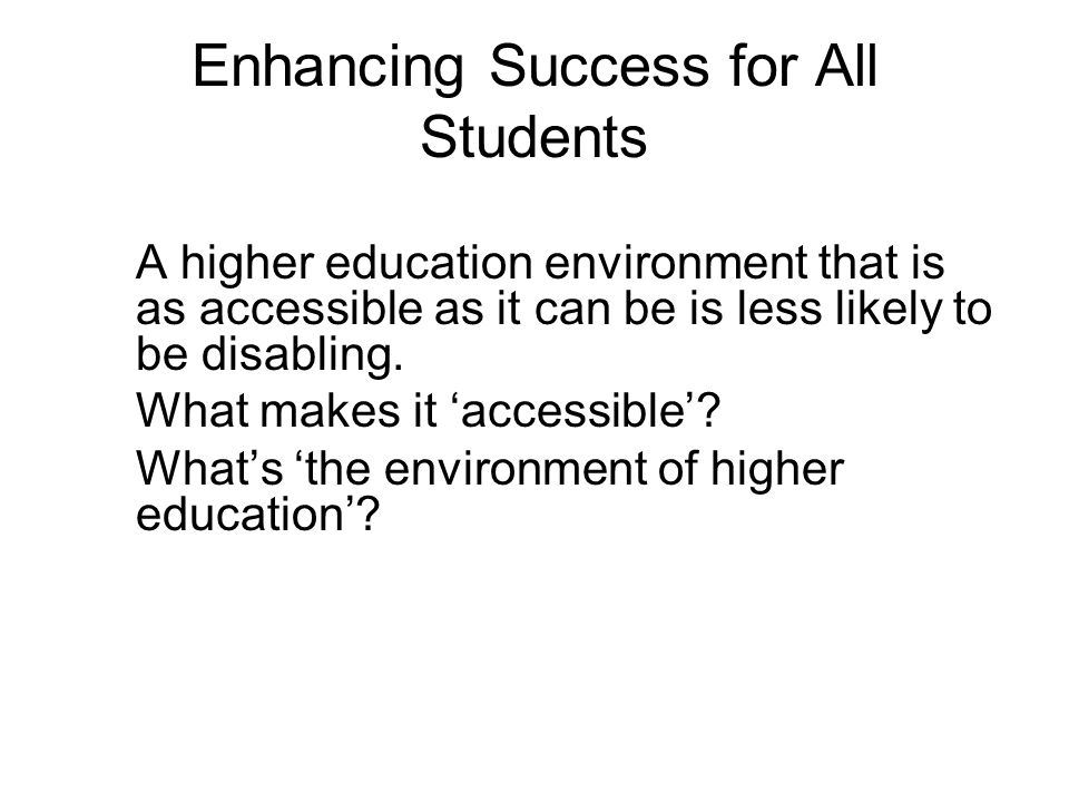 Enhancing Success for All Students A higher education environment that is as accessible as it can be is less likely to be disabling.