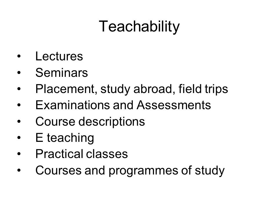Teachability Lectures Seminars Placement, study abroad, field trips Examinations and Assessments Course descriptions E teaching Practical classes Courses and programmes of study