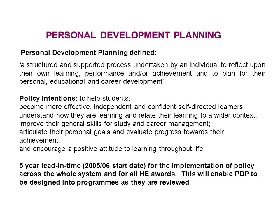 Personal Development Planning defined: a structured and supported process undertaken by an individual to reflect upon their own learning, performance and/or achievement and to plan for their personal, educational and career development.