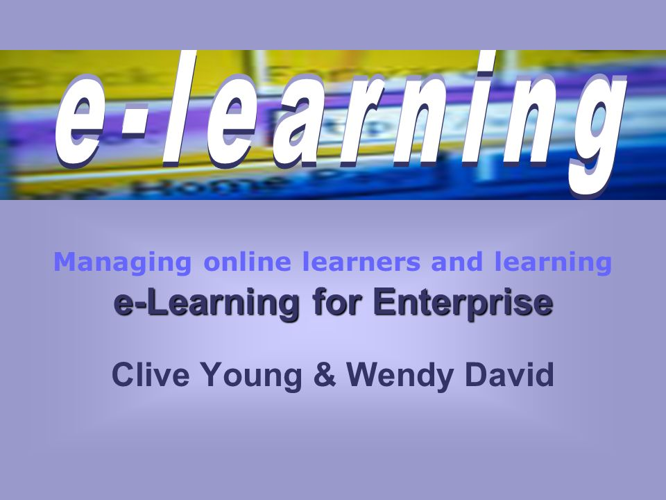 e-Learning for Enterprise Managing online learners and learning e-Learning for Enterprise Clive Young & Wendy David