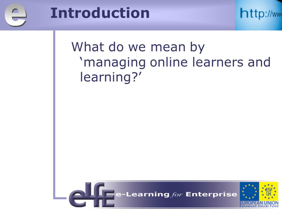 Introduction What do we mean by managing online learners and learning
