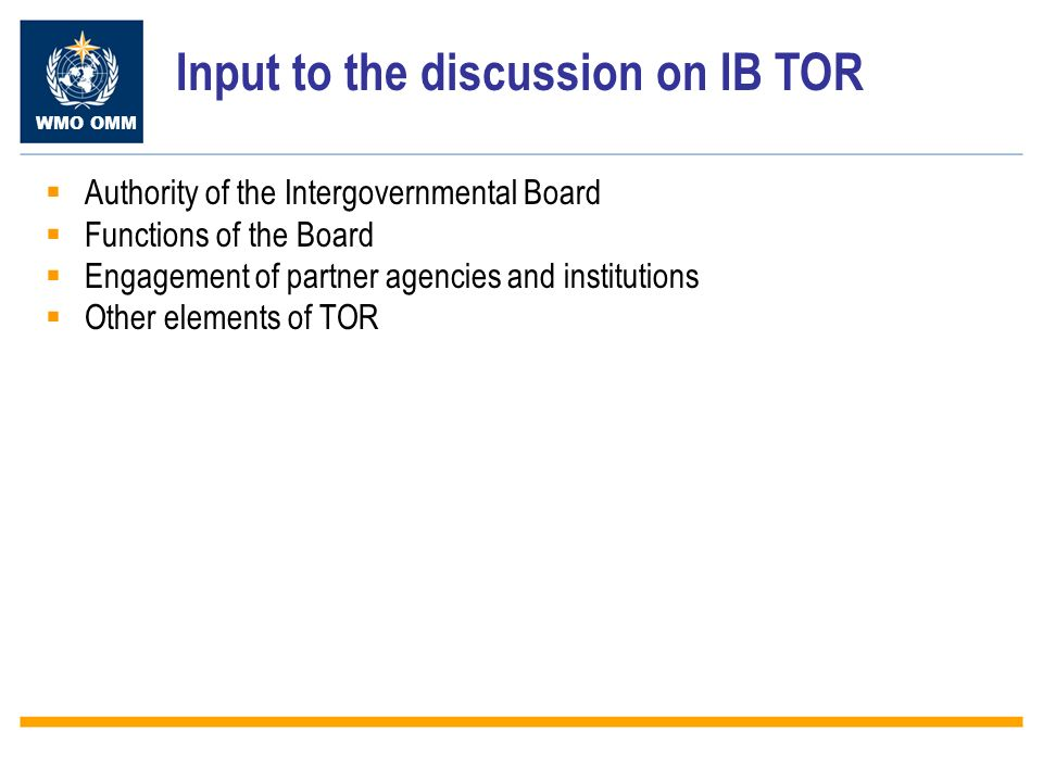 WMO OMM Input to the discussion on IB TOR Authority of the Intergovernmental Board Functions of the Board Engagement of partner agencies and institutions Other elements of TOR