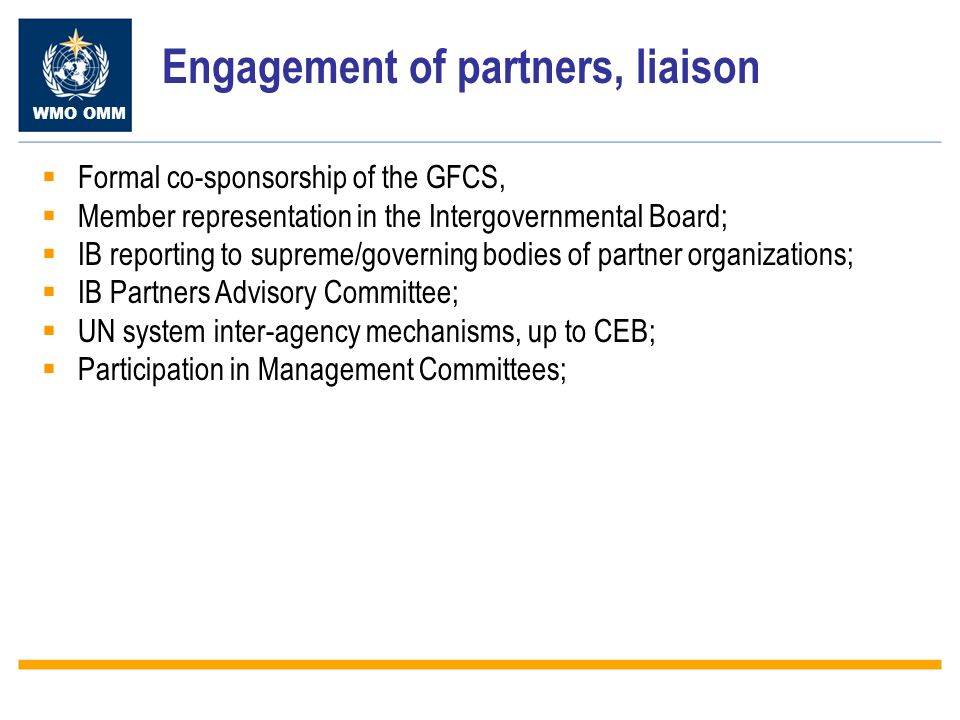 WMO OMM Engagement of partners, liaison Formal co-sponsorship of the GFCS, Member representation in the Intergovernmental Board; IB reporting to supreme/governing bodies of partner organizations; IB Partners Advisory Committee; UN system inter-agency mechanisms, up to CEB; Participation in Management Committees;