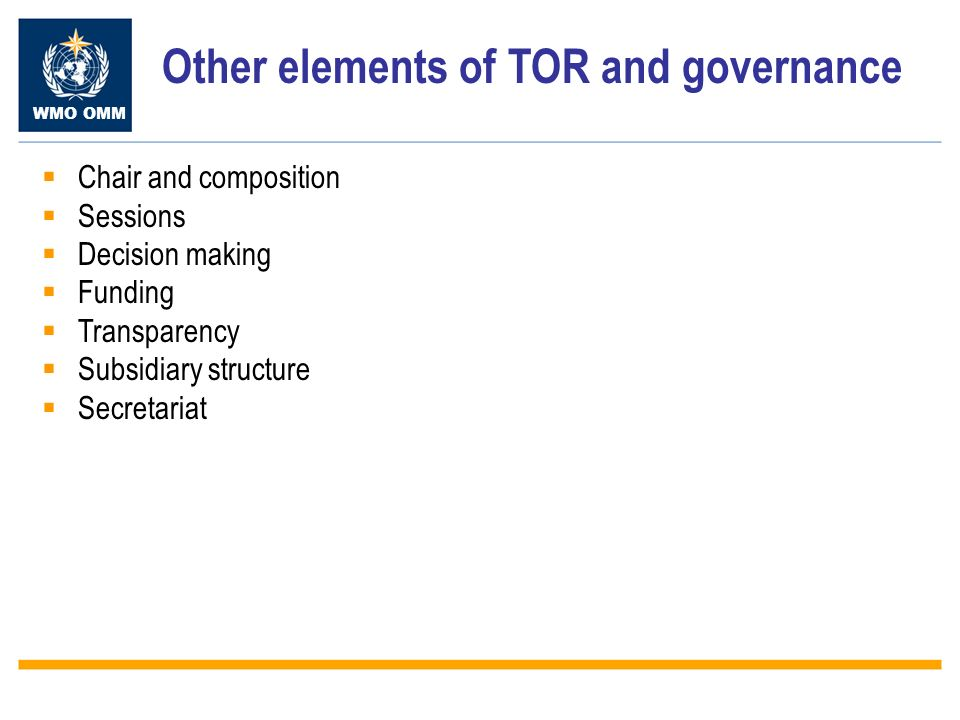WMO OMM Other elements of TOR and governance Chair and composition Sessions Decision making Funding Transparency Subsidiary structure Secretariat