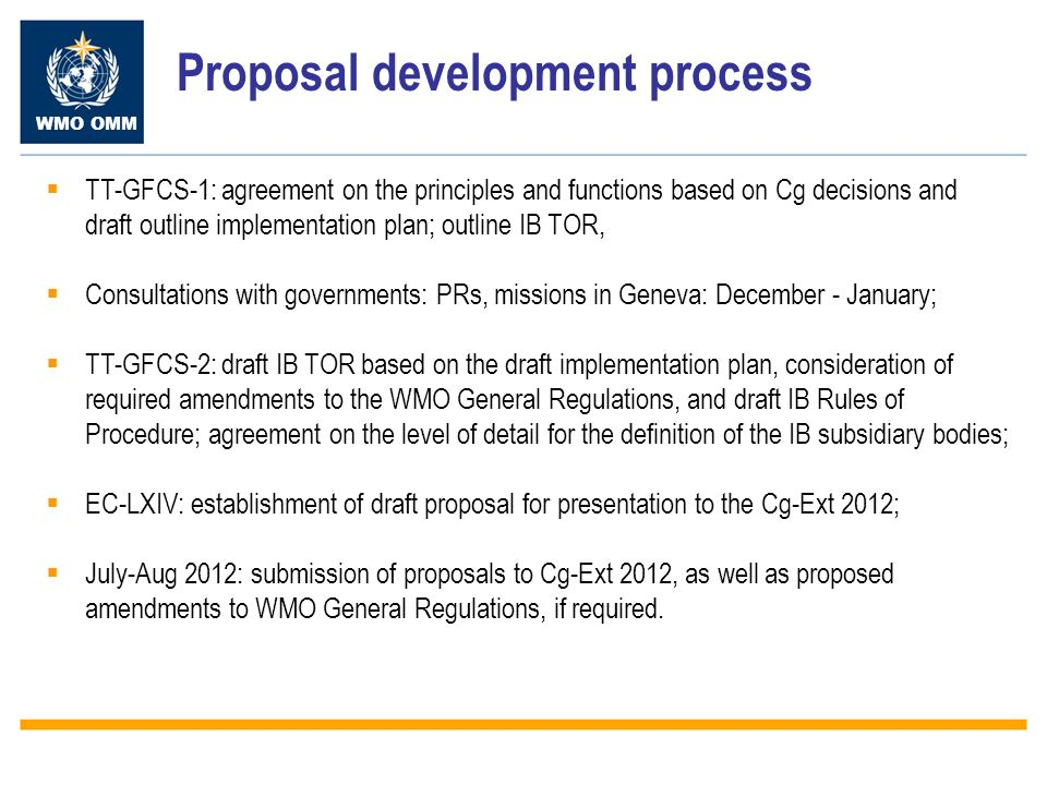 WMO OMM Proposal development process TT-GFCS-1: agreement on the principles and functions based on Cg decisions and draft outline implementation plan; outline IB TOR, Consultations with governments: PRs, missions in Geneva: December - January; TT-GFCS-2: draft IB TOR based on the draft implementation plan, consideration of required amendments to the WMO General Regulations, and draft IB Rules of Procedure; agreement on the level of detail for the definition of the IB subsidiary bodies; EC-LXIV: establishment of draft proposal for presentation to the Cg-Ext 2012; July-Aug 2012: submission of proposals to Cg-Ext 2012, as well as proposed amendments to WMO General Regulations, if required.