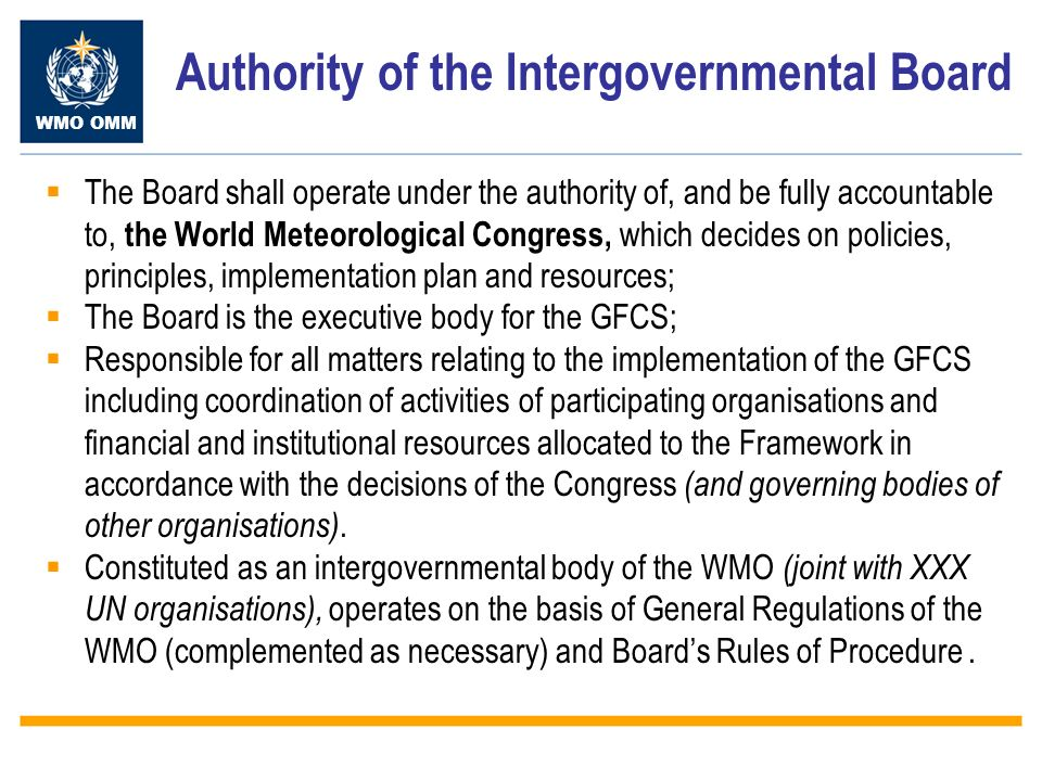 WMO OMM Authority of the Intergovernmental Board The Board shall operate under the authority of, and be fully accountable to, the World Meteorological Congress, which decides on policies, principles, implementation plan and resources; The Board is the executive body for the GFCS; Responsible for all matters relating to the implementation of the GFCS including coordination of activities of participating organisations and financial and institutional resources allocated to the Framework in accordance with the decisions of the Congress (and governing bodies of other organisations).