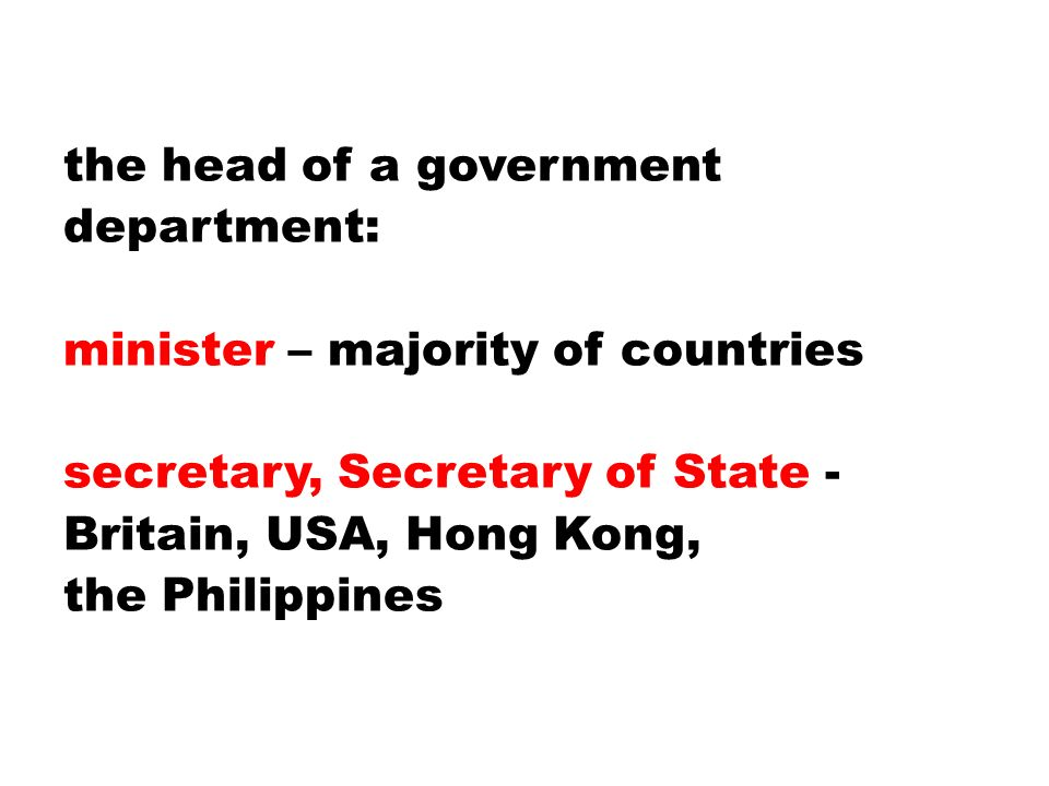 the head of a government department: minister – majority of countries secretary, Secretary of State - Britain, USA, Hong Kong, the Philippines