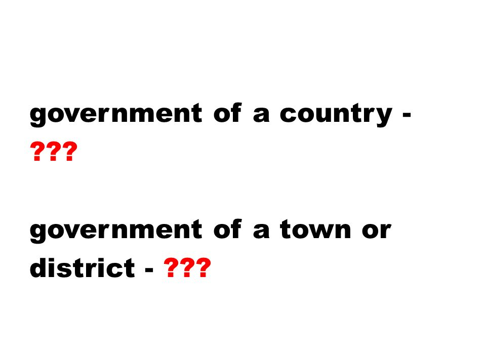 government of a country - government of a town or district -