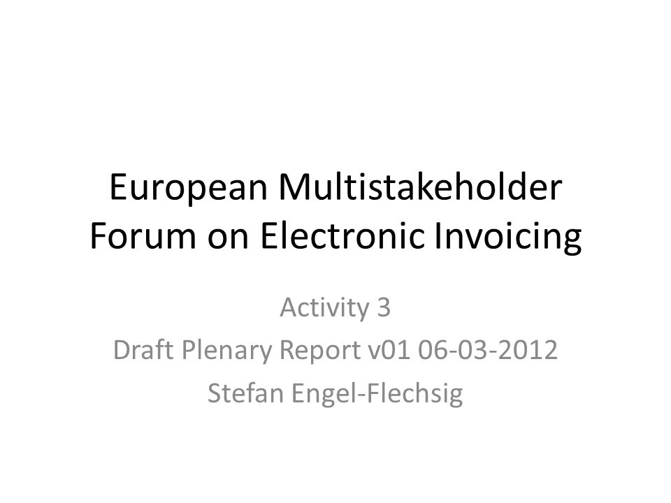 European Multistakeholder Forum on Electronic Invoicing Activity 3 Draft Plenary Report v01 06-03-2012 Stefan Engel-Flechsig