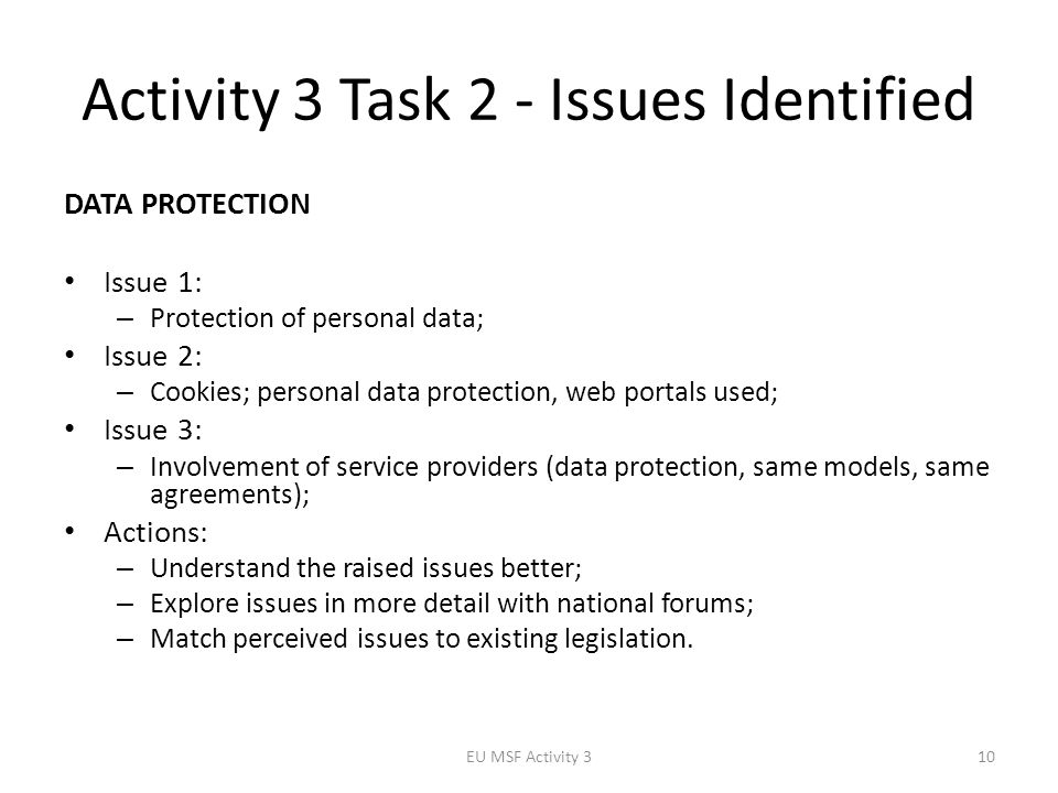 Activity 3 Task 2 - Issues Identified EU MSF Activity 310 DATA PROTECTION Issue 1: – Protection of personal data; Issue 2: – Cookies; personal data protection, web portals used; Issue 3: – Involvement of service providers (data protection, same models, same agreements); Actions: – Understand the raised issues better; – Explore issues in more detail with national forums; – Match perceived issues to existing legislation.