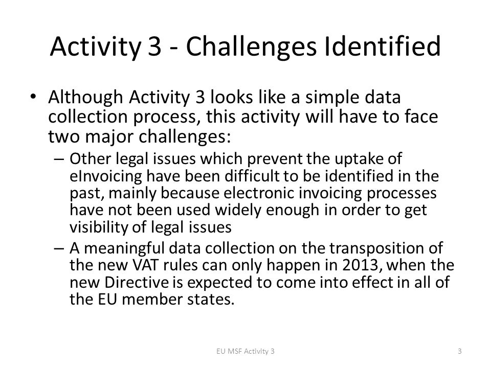 Activity 3 - Challenges Identified Although Activity 3 looks like a simple data collection process, this activity will have to face two major challenges: – Other legal issues which prevent the uptake of eInvoicing have been difficult to be identified in the past, mainly because electronic invoicing processes have not been used widely enough in order to get visibility of legal issues – A meaningful data collection on the transposition of the new VAT rules can only happen in 2013, when the new Directive is expected to come into effect in all of the EU member states.