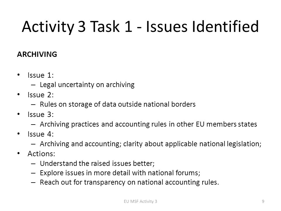 Activity 3 Task 1 - Issues Identified ARCHIVING Issue 1: – Legal uncertainty on archiving Issue 2: – Rules on storage of data outside national borders Issue 3: – Archiving practices and accounting rules in other EU members states Issue 4: – Archiving and accounting; clarity about applicable national legislation; Actions: – Understand the raised issues better; – Explore issues in more detail with national forums; – Reach out for transparency on national accounting rules.