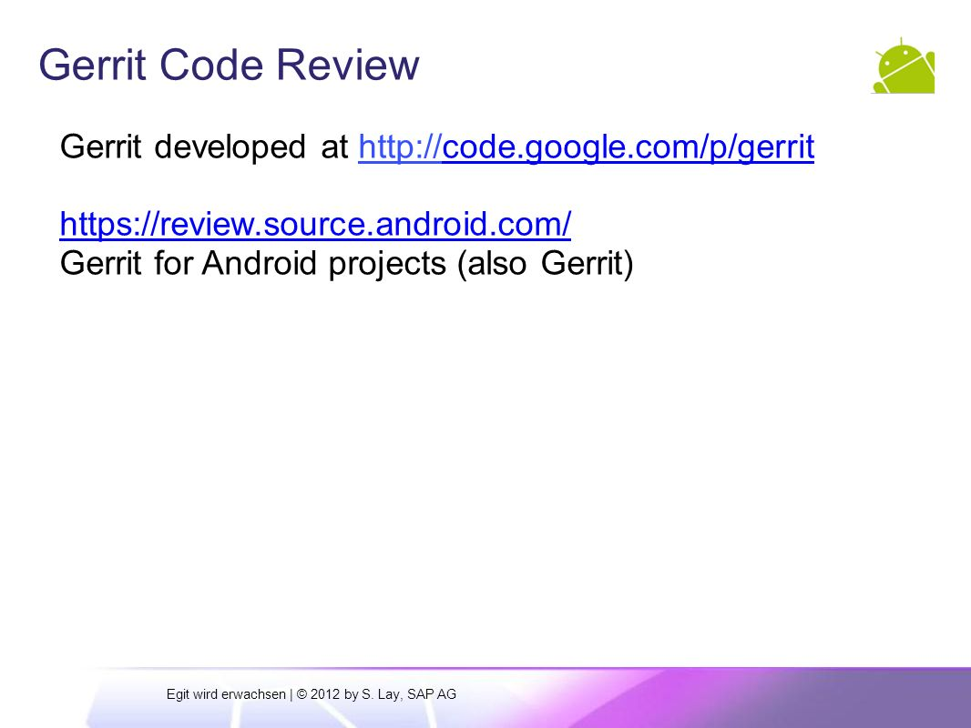 Gerrit Code Review Gerrit developed at http://code.google.com/p/gerrithttp:// https://review.source.android.com/ Gerrit for Android projects (also Gerrit) Egit wird erwachsen | © 2012 by S.