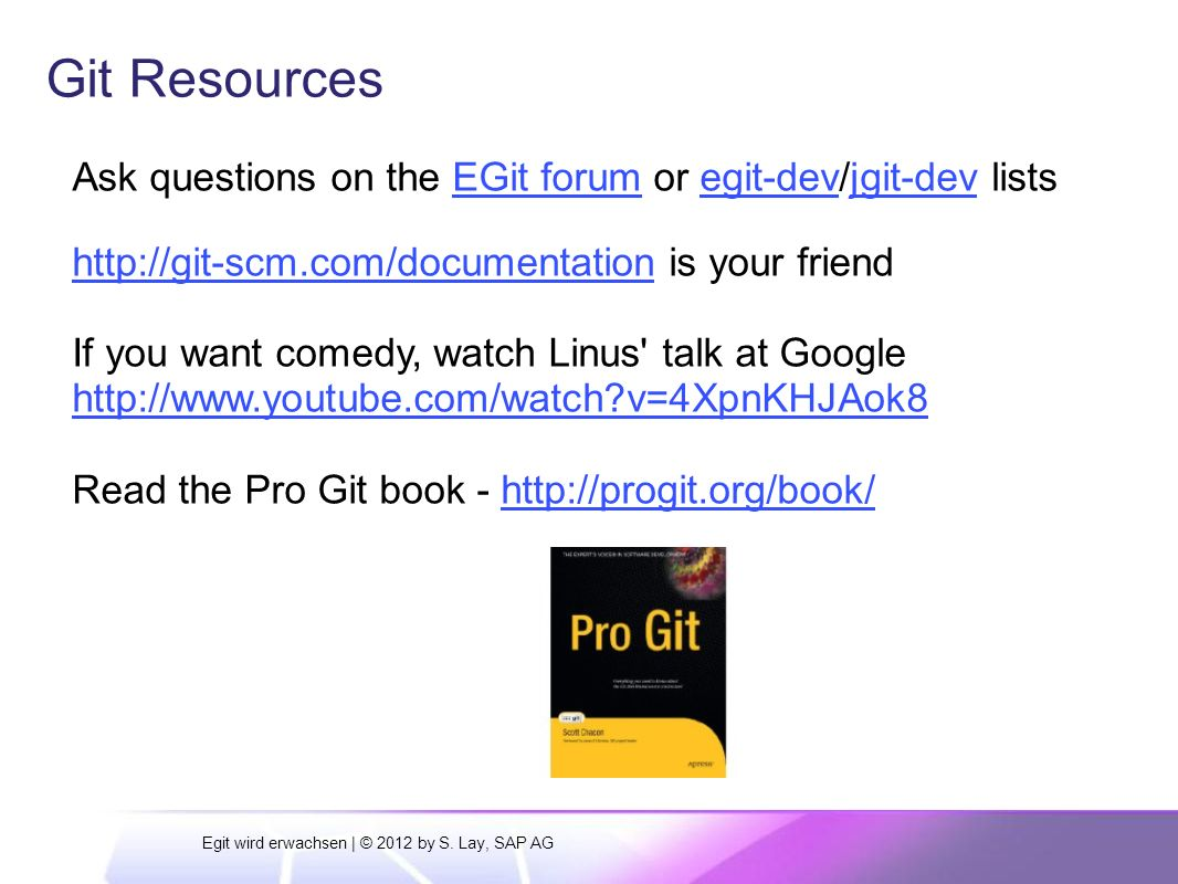 Git Resources Ask questions on the EGit forum or egit-dev/jgit-dev listsEGit forumegit-devjgit-dev http://git-scm.com/documentationhttp://git-scm.com/documentation is your friend If you want comedy, watch Linus talk at Google http://www.youtube.com/watch v=4XpnKHJAok8 Read the Pro Git book - http://progit.org/book/http://progit.org/book/ Egit wird erwachsen | © 2012 by S.