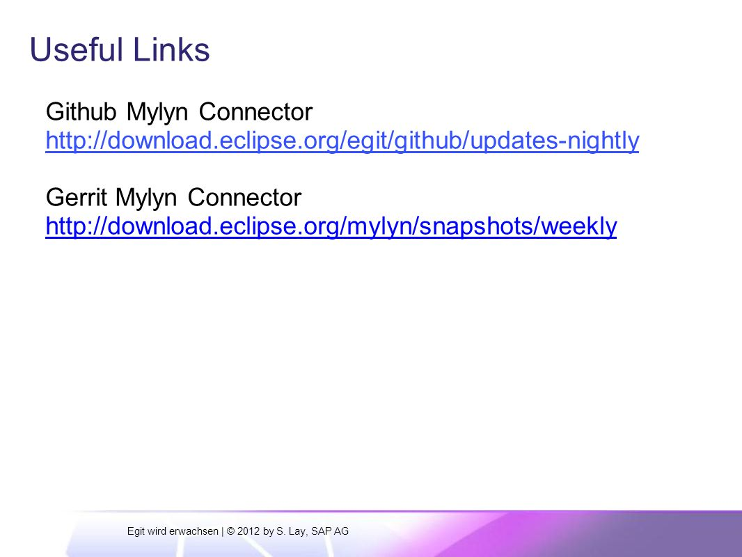 Useful Links Github Mylyn Connector http://download.eclipse.org/egit/github/updates-nightly Gerrit Mylyn Connector http://download.eclipse.org/mylyn/snapshots/weekly Egit wird erwachsen | © 2012 by S.