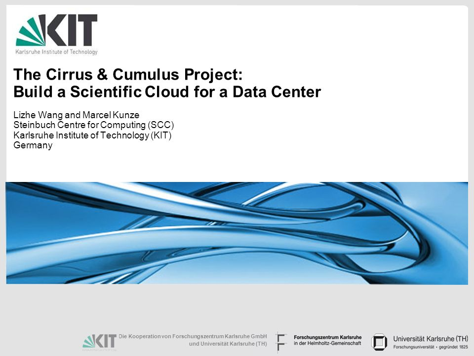 Die Kooperation von Forschungszentrum Karlsruhe GmbH und Universität Karlsruhe (TH) The Cirrus & Cumulus Project: Build a Scientific Cloud for a Data Center Lizhe Wang and Marcel Kunze Steinbuch Centre for Computing (SCC) Karlsruhe Institute of Technology (KIT) Germany