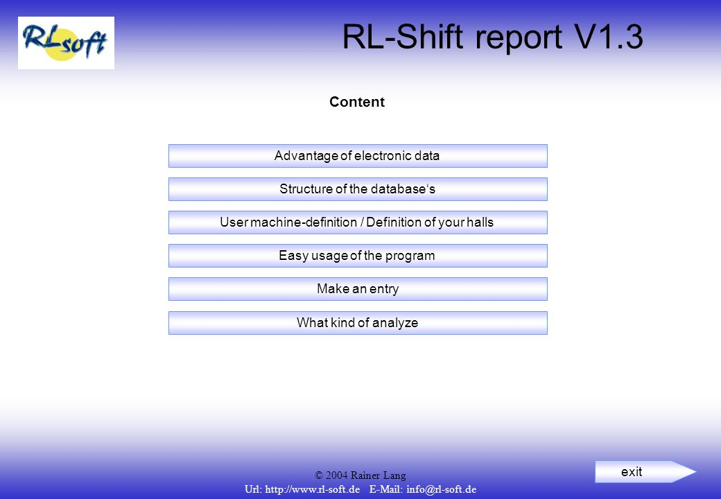 © 2004 Rainer Lang Url: http://www.rl-soft.de E-Mail: info@rl-soft.de RL-Shift report V1.3 Content User machine-definition / Definition of your halls Structure of the databases Advantage of electronic data Easy usage of the program exit Make an entry What kind of analyze