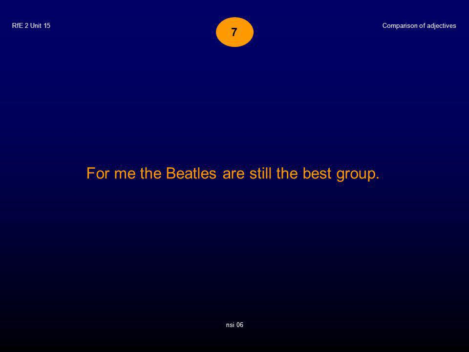 RfE 2 Unit 15 For me the Beatles are still the best group. Comparison of adjectives nsi 06 7