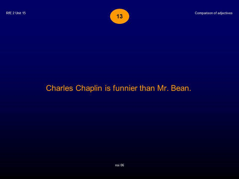 RfE 2 Unit 15 Charles Chaplin is funnier than Mr. Bean. Comparison of adjectives nsi 06 13