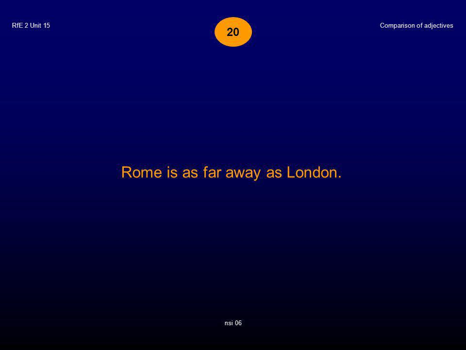 RfE 2 Unit 15 Rome is as far away as London. Comparison of adjectives nsi 06 20