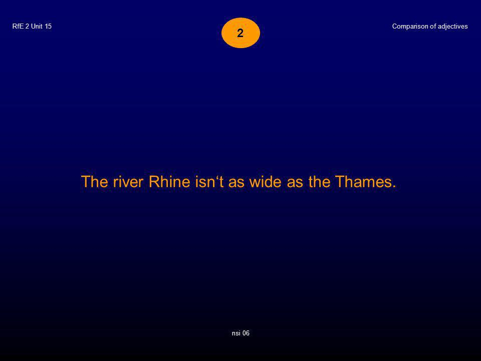 RfE 2 Unit 15 The river Rhine isnt as wide as the Thames. Comparison of adjectives nsi 06 2