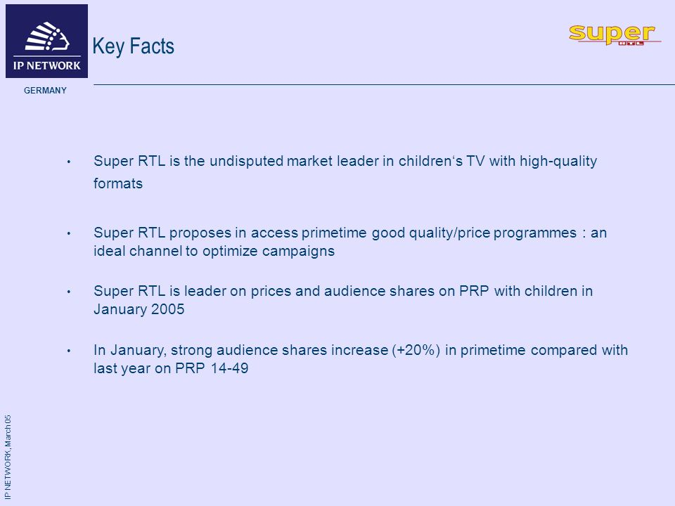 IP NETWORK, March 05 GERMANY Key Facts Super RTL is the undisputed market leader in childrens TV with high-quality formats Super RTL proposes in access primetime good quality/price programmes : an ideal channel to optimize campaigns Super RTL is leader on prices and audience shares on PRP with children in January 2005 In January, strong audience shares increase (+20%) in primetime compared with last year on PRP 14-49