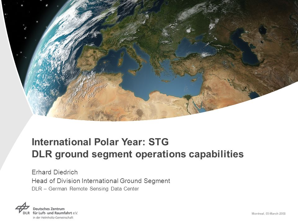 International Polar Year: STG DLR ground segment operations capabilities Erhard Diedrich Head of Division International Ground Segment DLR – German Remote Sensing Data Center Montreal, 05-March-2008