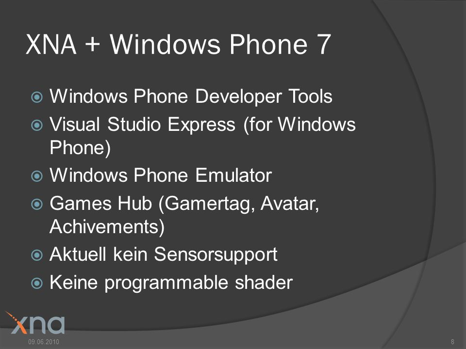 XNA + Windows Phone 7 Windows Phone Developer Tools Visual Studio Express (for Windows Phone) Windows Phone Emulator Games Hub (Gamertag, Avatar, Achivements) Aktuell kein Sensorsupport Keine programmable shader 09.06.20108