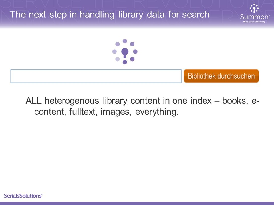 The next step in handling library data for search ALL heterogenous library content in one index – books, e- content, fulltext, images, everything.