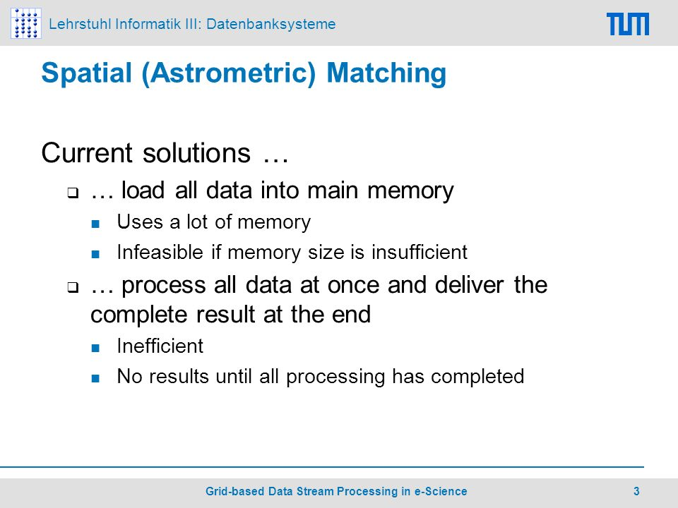 Lehrstuhl Informatik III: Datenbanksysteme 3 Grid-based Data Stream Processing in e-Science Spatial (Astrometric) Matching Current solutions … … load all data into main memory Uses a lot of memory Infeasible if memory size is insufficient … process all data at once and deliver the complete result at the end Inefficient No results until all processing has completed