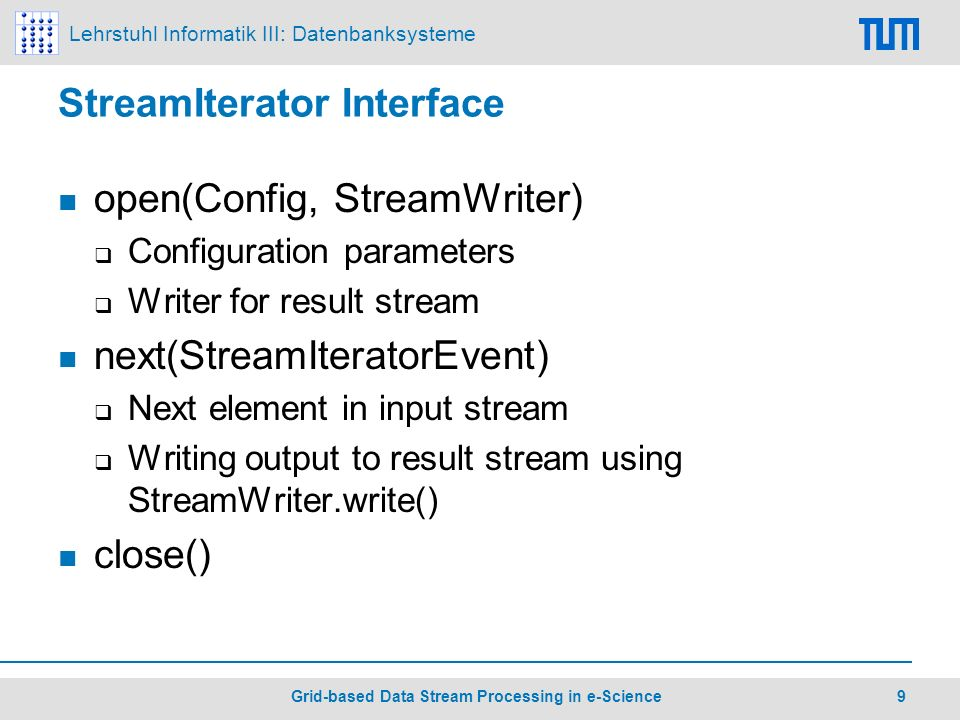 Lehrstuhl Informatik III: Datenbanksysteme 9 Grid-based Data Stream Processing in e-Science StreamIterator Interface open(Config, StreamWriter) Configuration parameters Writer for result stream next(StreamIteratorEvent) Next element in input stream Writing output to result stream using StreamWriter.write() close()