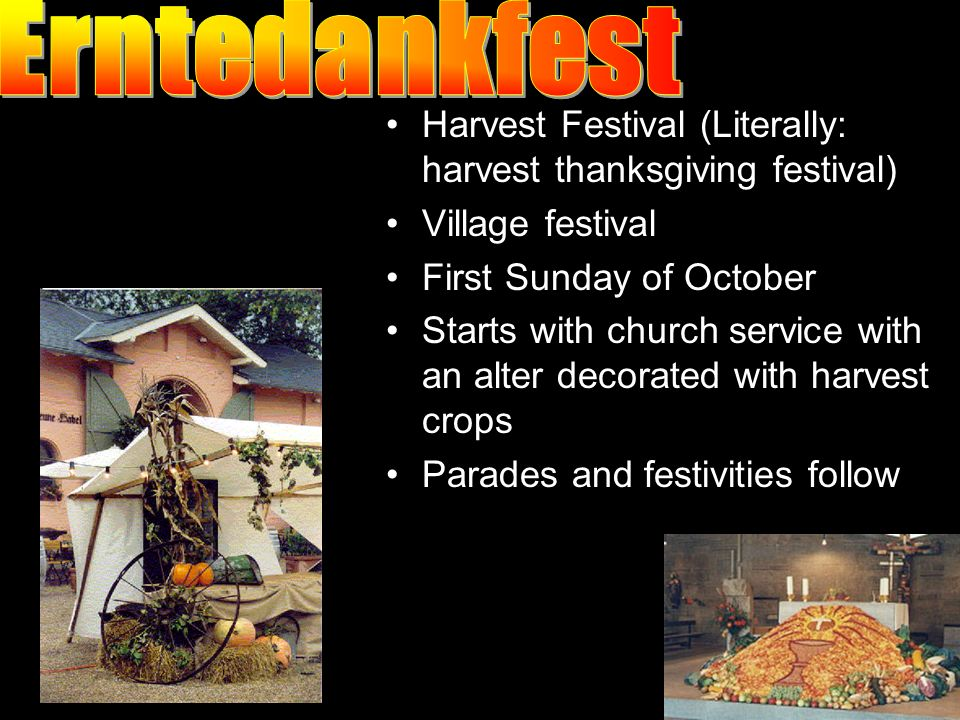 Harvest Festival (Literally: harvest thanksgiving festival) Village festival First Sunday of October Starts with church service with an alter decorated with harvest crops Parades and festivities follow