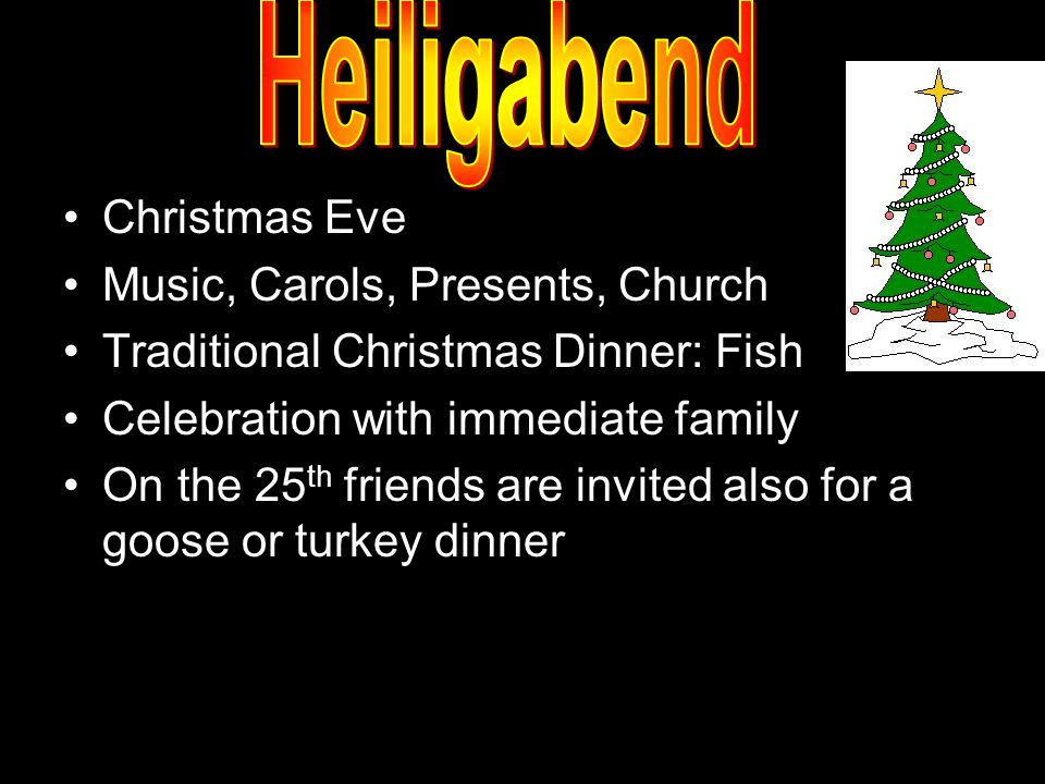 Christmas Eve Music, Carols, Presents, Church Traditional Christmas Dinner: Fish Celebration with immediate family On the 25 th friends are invited also for a goose or turkey dinner
